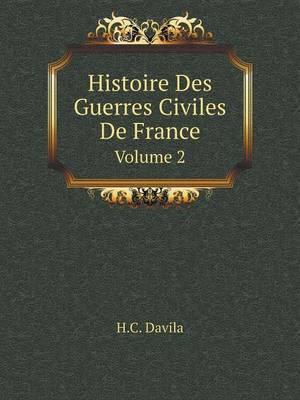 Histoire Des Guerres Civiles de France Volume 2