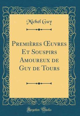 Premières OEuvres Et Souspirs Amoureux de Guy de Tours (Classic Reprint)