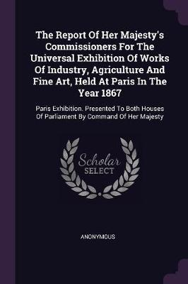 The Report of Her Majesty's Commissioners for the Universal Exhibition of Works of Industry, Agriculture and Fine Art, Held at Paris in the Year 1867