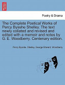 The Complete Poetical Works of Percy Bysshe Shelley the Text Newly Collated and Revised and Edited with a Memoir and Notes by G E Woodberry Centen