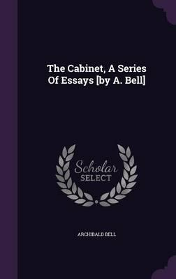 The Cabinet, a Series of Essays [By A. Bell]
