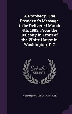 A Prophecy. the President's Message, to Be Delivered March 4th, 1885, from the Balcony in Front of the White House in Washington, D.C