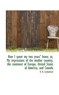 How I Spent My Two Years' Leave; Or, My Impressions of the Mother Country, the Continent of Europe,