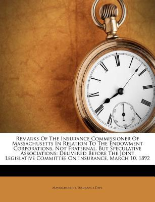 Remarks of the Insurance Commissioner of Massachusetts in Relation to the Endowment Corporations, Not Fraternal, But Speculative Associations