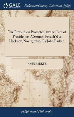 The Revolution Protected, by the Care of Providence. a Sermon Preach'd at Hackney, Nov. 5, 1722. by John Barker.