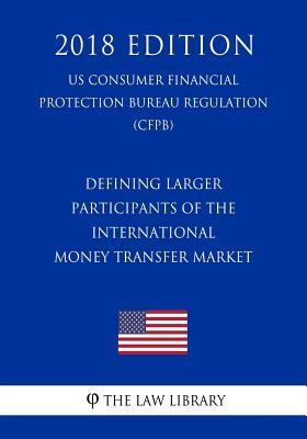 Defining Larger Participants of the International Money Transfer Market (US Consumer Financial Protection Bureau Regulation) (CFPB) (2018 Edition)
