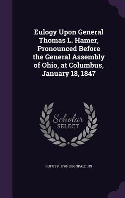 Eulogy Upon General Thomas L. Hamer, Pronounced Before the General Assembly of Ohio, at Columbus, January 18, 1847