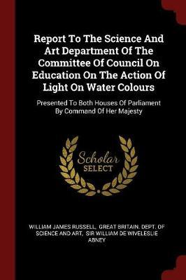Report to the Science and Art Department of the Committee of Council on Education on the Action of Light on Water Colours