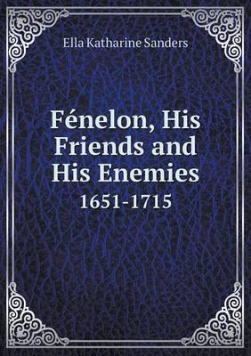 Fenelon, His Friends and His Enemies 1651-1715