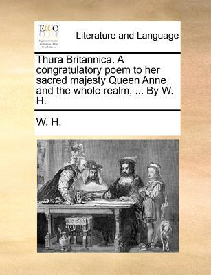 Thura Britannica. a Congratulatory Poem to Her Sacred Majesty Queen Anne and the Whole Realm. by W. H