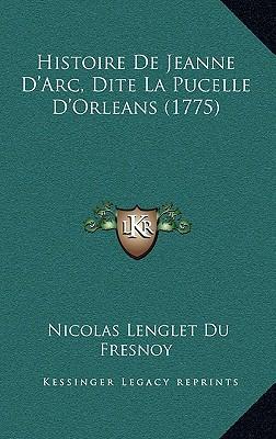 Histoire de Jeanne D'Arc, Dite La Pucelle D'Orleans (1775) Histoire de Jeanne D'Arc, Dite La Pucelle D'Orleans (1775)
