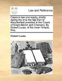 Cases in Law and Equity, Chiefly During the Time the Late Earl of MacClesfield Presided in the Courts of King's-Bench and Chancery by Robert Lucas, O
