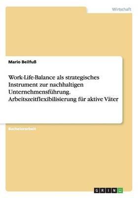 Work-Life-Balance als strategisches Instrument zur nachhaltigen Unternehmensführung. Arbeitszeitflexibilisierung für aktive Väter