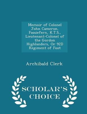 Memoir of Colonel John Cameron, Fassiefern, K.T.S., Lieutenant-Colonel of the Gordon Highlanders, or 92d Regiment of Foot - Scholar's Choice Edition