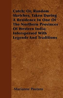Cutch; Or, Random Sketches, Taken During A Residence In One Of The Northern Provinces Of Western India; Interspersed With Legends And Traditions