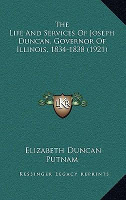 The Life and Services of Joseph Duncan, Governor of Illinois, 1834-1838 (1921)