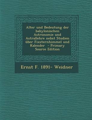 Alter Und Bedeutung Der Babylonischen Astronomie Und Astrallehre Nebst Studien Uber Fixsternhimmel Und Kalender - Primary Source Edition