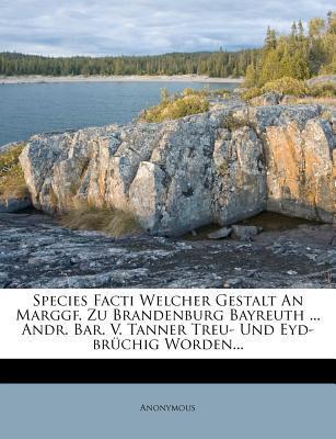 Species Facti Welcher Gestalt an Marggf. Zu Brandenburg Bayreuth ... Andr. Bar. V. Tanner Treu- Und Eyd-Br Chig Worden...