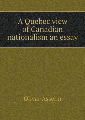 A Quebec View of Canadian Nationalism an Essay