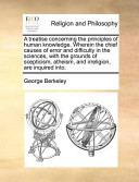 A Treatise Concerning the Principles of Human Knowledge. Wherein the Chief Causes of Error and Difficulty in the Sciences, with the Grounds of Scepticism, Atheism, and Irreligion, are Inquired Into