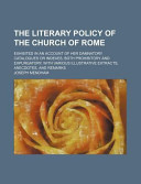 The Literary Policy of the Church of Rome; Exhibited in an Account of Her Damnatory Catalogues or Indexes, Both Prohibitory and Expurgatory, with Various Illustrative Extracts, Anecdotes, and Remarks