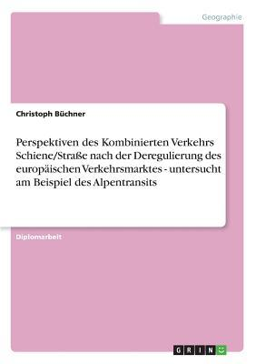 Perspektiven des Kombinierten Verkehrs Schiene/Straße nach der Deregulierung des europäischen Verkehrsmarktes - untersucht am Beispiel des Alpentransits