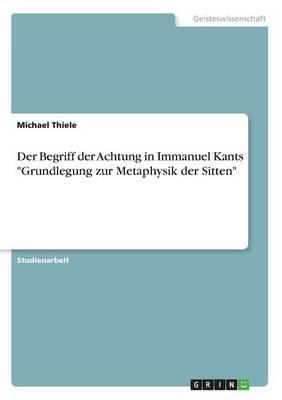 """Der Begriff der Achtung in Immanuel Kants """"Grundlegung zur Metaphysik der Sitten"""""""