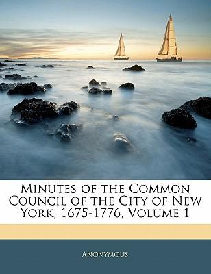 Minutes of the Common Council of the City of New York, 1675-1776, Volume 1