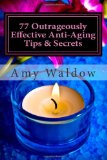 77 Outrageously Effective Anti-aging Tips and Secrets