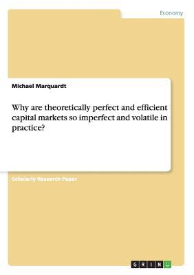 Why are theoretically perfect and efficient capital markets so imperfect and volatile in practice?