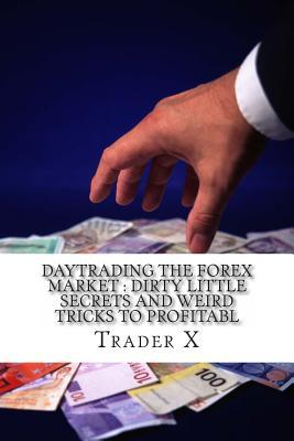 Daytrading the Forex Market Dirty Little Secrets and Weird Tricks to Profitabl