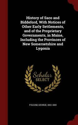 History of Saco and Biddeford, with Notices of Other Early Settlements, and of the Proprietary Governments, in Maine, Including the Provinces of New Somersetshire and Lygonia