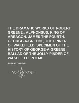 The Dramatic Works of Robert Greene; Alphonsus, King of Arragon. James the Fourth. George-A-Greene, the Pinner of Wakefield. Specimen of the History O
