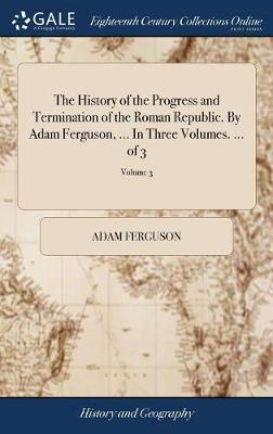 The History of the Progress and Termination of the Roman Republic. by Adam Ferguson, ... in Three Volumes. ... of 3; Volume 3