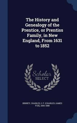 The History and Genealogy of the Prentice, or Prentiss Family, in New England, from 1631 to 1852
