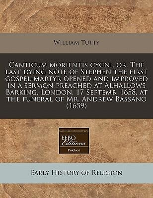 Canticum Morientis Cygni, Or, the Last Dying Note of Stephen the First Gospel-Martyr Opened and Improved in a Sermon Preached at Alhallows Barking, ... at the Funeral of Mr. Andrew Bassano (1659)