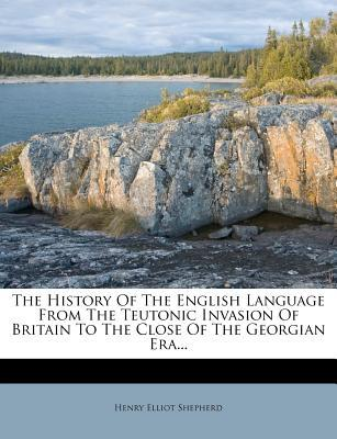 The History of the English Language from the Teutonic Invasion of Britain to the Close of the Georgian Era.