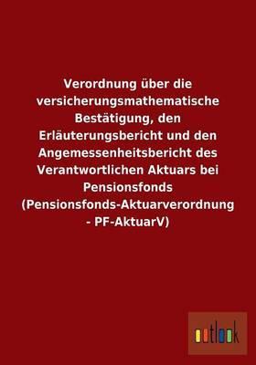 Verordnung über die versicherungsmathematische Bestätigung, den Erläuterungsbericht und den Angemessenheitsbericht des Verantwortlichen Aktuars bei ... (Pensionsfonds-Aktuarverordnung - PF-AktuarV)