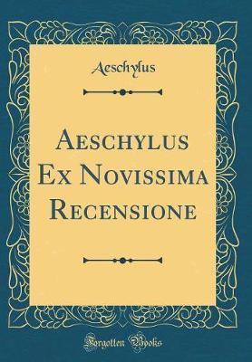 Aeschylus Ex Novissima Recensione (Classic Reprint)