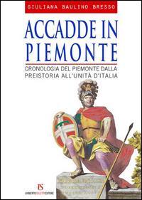 Accadde in Piemonte. Cronologia del Piemonte dalla preistoria all'unità d'Italia