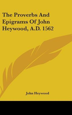 The Proverbs and Epigrams of John Heywood, A.d. 1562