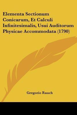 Elementa Sectionum Conicarum, Et Calculi Infinitesimalis, Usui Auditorum Physicae Accommodata (1790)