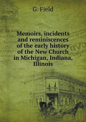 Memoirs, Incidents and Reminiscences of the Early History of the New Church in Michigan, Indiana, Illinois