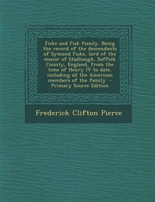 Fiske and Fisk Family. Being the Record of the Descendants of Symond Fiske, Lord of the Manor of Stadhaugh, Suffolk County, England, from the Time of