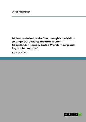 Ist der deutsche Länderfinanzausgleich wirklich so ungerecht wie es die drei großen Geberländer Hessen, Baden-Württemberg und Bayern behaupten?