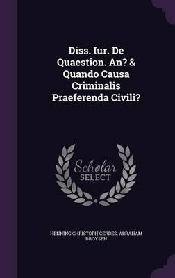 Diss. Iur. de Quaestion. An? & Quando Causa Criminalis Praeferenda Civili?