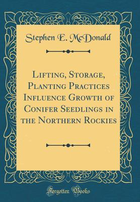 Lifting, Storage, Planting Practices Influence Growth of Conifer Seedlings in the Northern Rockies (Classic Reprint)