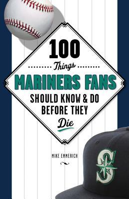 100 Things Mariners Fans Should Know & Do Before They Die