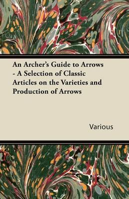 An Archer's Guide to Arrows - A Selection of Classic Articles on the Varieties and Production of Arrows