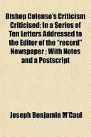 """Bishop Colenso's Criticism Criticised; In a Series of Ten Letters Addressed to the Editor of the """"Record"""" Newspaper; With Notes and a PostScript"""